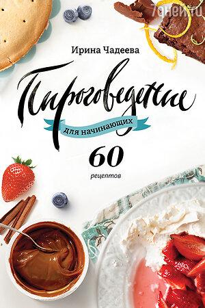 «Пироговедение для начинающих. 60 рецептов» Ирина Чадеева